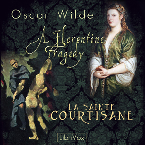 Florentine Tragedy and La Sainte Courtis... by Wilde, Oscar