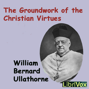 Groundwork of the Christian Virtues, The by Ullathorne, William Bernard