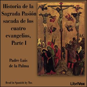 Historia de la Sagrada Pasión sacada de ... by Palma, Padre Luis de la