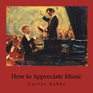 How to Appreciate Music by Kobbé, Gustav