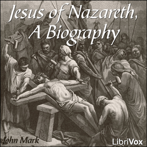 Jesus of Nazareth, A Biography by Mark, John