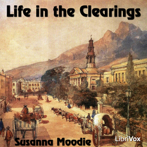 Life in the Clearings Versus the Bush by Moodie, Susanna